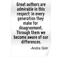 Great authors are admirable in this respect: in every generation they make for disagreement. Through them we become aware of our differences. Poster