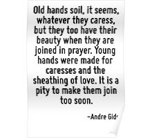 Old hands soil, it seems, whatever they caress, but they too have their beauty when they are joined in prayer. Young hands were made for caresses and the sheathing of love. It is a pity to make them  Poster