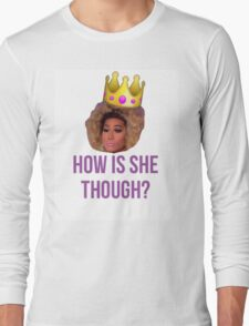 How Is She Though? Long Sleeve T-Shirt