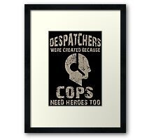 Despatchers Were Created Because Cops Need Heroes Too - Unisex Tshirt Framed Print