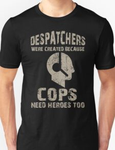 Despatchers Were Created Because Cops Need Heroes Too - Unisex Tshirt T-Shirt