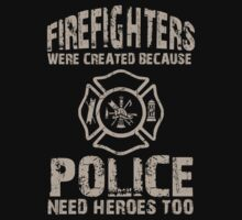 Firefighters Were Created Because Police Need Heroes Too - Unisex Tshirt by crazyshirts2015