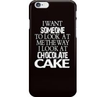I want someone to look at me the way I look at chocolate cake iPhone Case/Skin