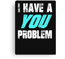 I have a you problem Canvas Print