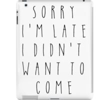 Sorry I'm Late I Didn't Want to Come iPad Case/Skin