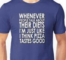 Whenever people talk about their diets I'm just like I think pizza tastes good Unisex T-Shirt