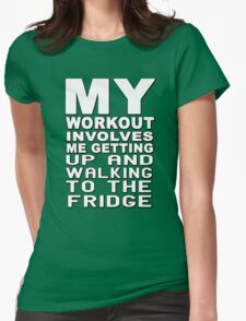 My workout involves me getting up and walking to the fridge Womens Fitted T-Shirt