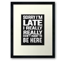 Sorry I'm late I just really really don't want to be here Framed Print