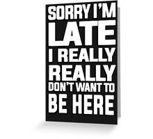 Sorry I'm late I just really really don't want to be here Greeting Card