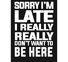 Sorry I'm late I just really really don't want to be here Photographic Print