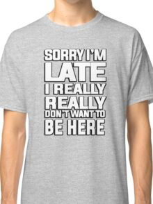 Sorry I'm late I just really really don't want to be here Classic T-Shirt