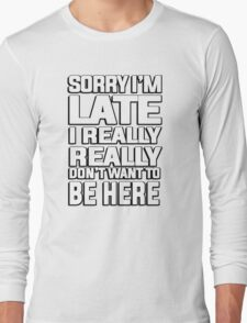 Sorry I'm late I just really really don't want to be here Long Sleeve T-Shirt