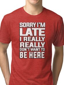 Sorry I'm late I just really really don't want to be here Tri-blend T-Shirt