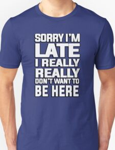 Sorry I'm late I just really really don't want to be here Unisex T-Shirt