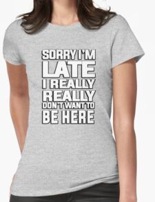 Sorry I'm late I just really really don't want to be here Womens Fitted T-Shirt