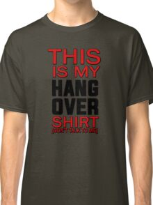 This is my hang over shirt, don't talk to me Classic T-Shirt