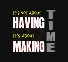 Time Its Not About Having, It's About Making Unisex T-Shirt