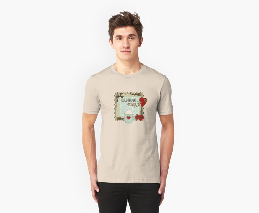 Cold Hands Warm Heart Tshirt by judygal