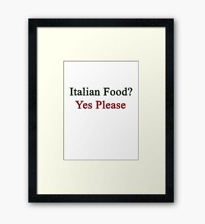 Italian Food? Yes Please  Framed Print