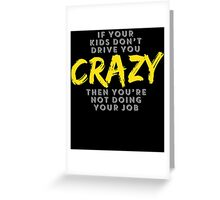 IF YOUR KIDS DON'T DRIVE YOU CRAZY THEN YOU'RE NOT DOING YOUR JOB Greeting Card