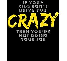 IF YOUR KIDS DON'T DRIVE YOU CRAZY THEN YOU'RE NOT DOING YOUR JOB Photographic Print