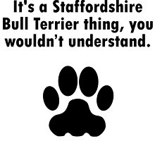 It's A Staffordshire Bull Terrier Thing by GiftIdea
