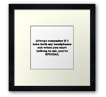 Always remember if I take both my headphones out when you start talking to me, you're SPECIAL! Framed Print