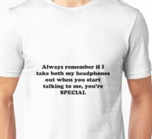 Always remember if I take both my headphones out when you start talking to me, you're SPECIAL! Unisex T-Shirt