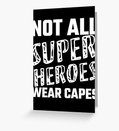 Not All Super Heroes Wear Capes Greeting Card