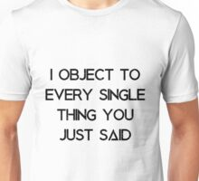 I object to every single thing you just said Unisex T-Shirt