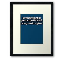 Love is fleeting but you can pretty much always order a pizza Framed Print