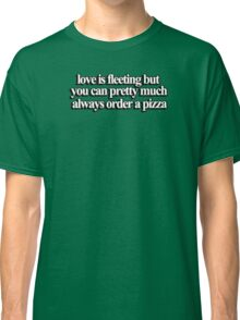 Love is fleeting but you can pretty much always order a pizza Classic T-Shirt