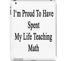 I'm Proud To Have Spent My Life Teaching Math  iPad Case/Skin