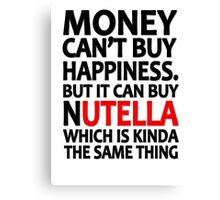 Money can't buy happiness but it can buy nutella which is kinda the same thing Canvas Print