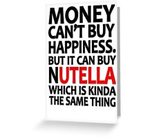 Money can't buy happiness but it can buy nutella which is kinda the same thing Greeting Card