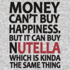 Money can't buy happiness but it can buy nutella which is kinda the same thing by masonsummer