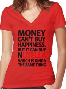 Money can't buy happiness but it can buy nutella which is kinda the same thing Women's Fitted V-Neck T-Shirt