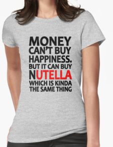 Money can't buy happiness but it can buy nutella which is kinda the same thing Womens Fitted T-Shirt
