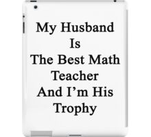 My Husband Is The Best Math Teacher And I'm His Trophy  iPad Case/Skin