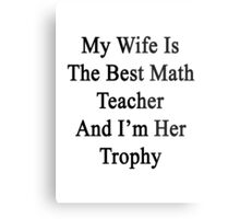 My Wife Is The Best Math Teacher And I'm Her Trophy  Metal Print