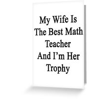 My Wife Is The Best Math Teacher And I'm Her Trophy  Greeting Card