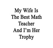 My Wife Is The Best Math Teacher And I'm Her Trophy  Photographic Print