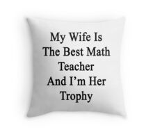 My Wife Is The Best Math Teacher And I'm Her Trophy  Throw Pillow