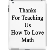 Thanks For Teaching Us How To Love Math  iPad Case/Skin