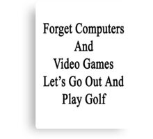 Forget Computers And Video Games Let's Go Out And Play Golf  Canvas Print