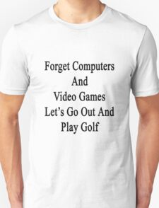 Forget Computers And Video Games Let's Go Out And Play Golf  Unisex T-Shirt