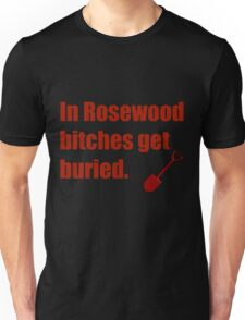 In Rosewood bitches get buried. - PLL Hanna Quote Unisex T-Shirt