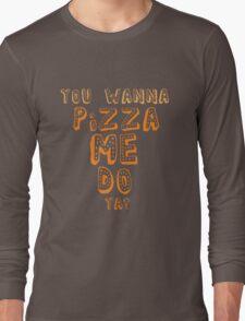 You Wanna Pizza Me? Long Sleeve T-Shirt