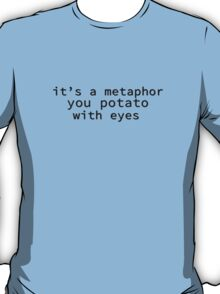 It's A Metaphor, You Potato With Eyes T-Shirt