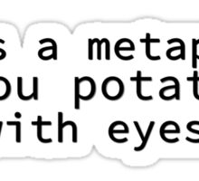 It's A Metaphor, You Potato With Eyes Sticker